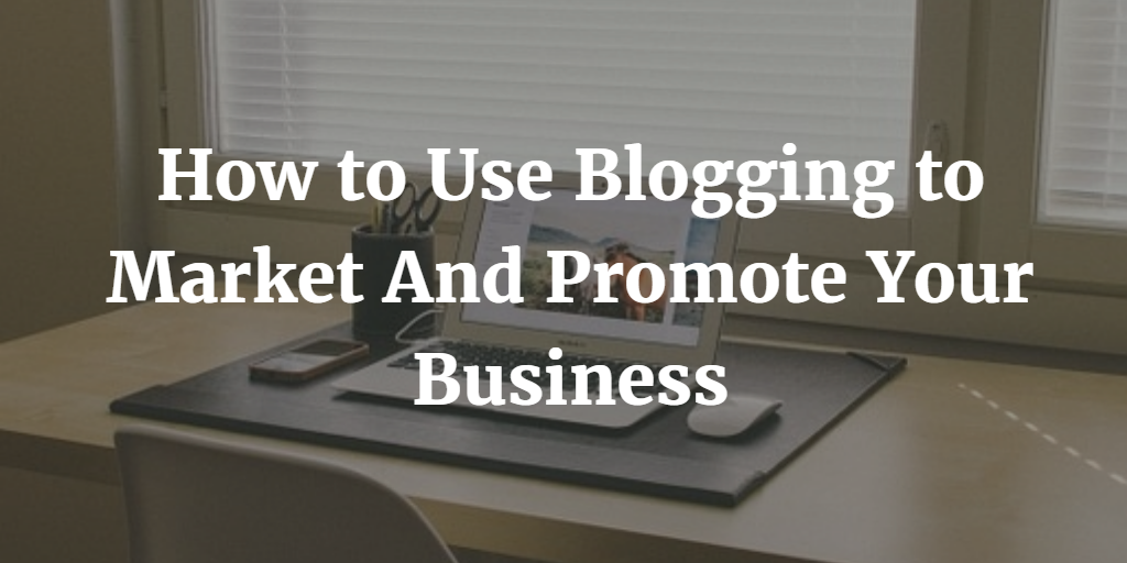 How to Use Blogging to Market and Promote Your Business