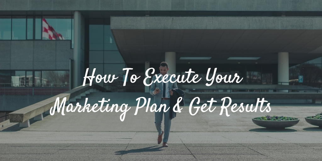How to Execute Your Marketing Plan and Get Results