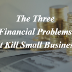 The 3 Financial Problems that Kill Small Businesses